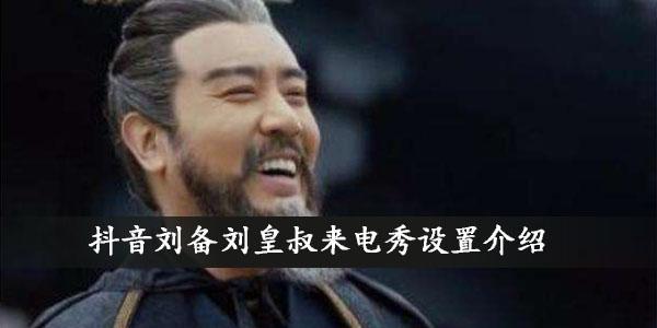 抖音刘备刘皇叔来电秀设置介绍