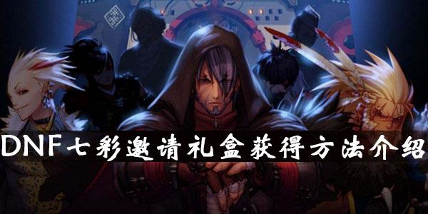 DNF七彩邀请礼盒获得方法介绍