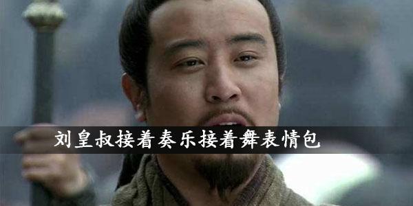 刘皇叔接着奏乐接着舞表情包介绍