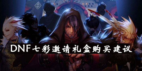 DNF七彩邀请礼盒购买建议