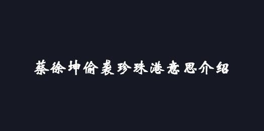 蔡徐坤偷袭珍珠港意思、出处、事件介绍