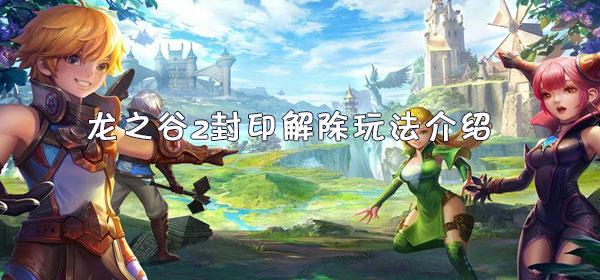 龙之谷2封印解除玩法介绍
