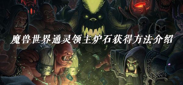 魔兽世界通灵领主炉石获得方法介绍