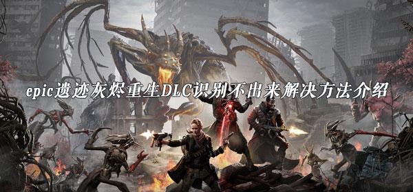 epic遗迹灰烬重生DLC识别不出来解决方法介绍