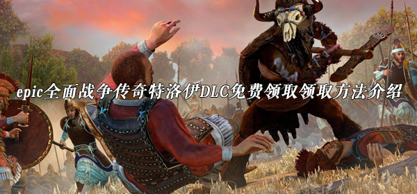 epic全面战争传奇特洛伊DLC免费领取方法介绍