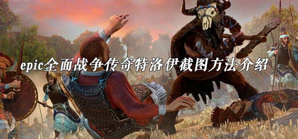 epic全面战争传奇特洛伊截图方法介绍
